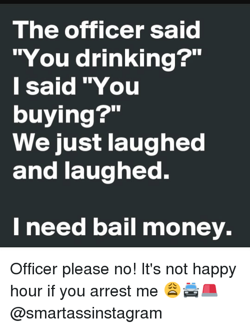 """Bail Money: The officer said  """"You drinking?""""  I said """"You  buying?""""  We just laughed  and laughed.  need bail money. Officer please no! It's not happy hour if you arrest me 😩🚔🚨 @smartassinstagram"""