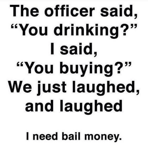 """Bail Money: The officer said,  """"You drinking?""""  I said,  """"You buying?""""  We just laughed,  and laughed  I need bail money."""