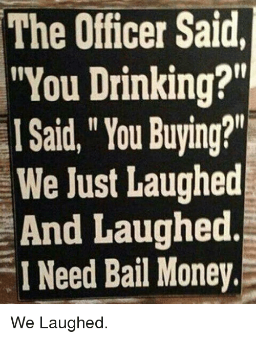 """Bail Money: The Officer Said  """"You Drinking?  I Said,""""You Buying?""""  We Just Laughed  And Laughed.  I Need Bail Money. <p>We Laughed.</p>"""