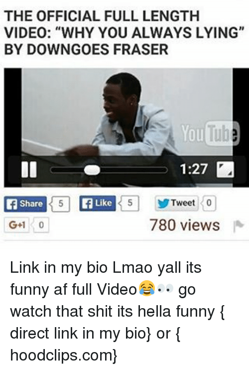 """Hella Funny: THE OFFICIAL FULL LENGTH  VIDEO: """"WHY YOU ALWAYS LYING""""  BY DOWN GOES FRASER  YouTub  1:27  T5 Tweet 0  Like  Share  780 views  G+1 Link in my bio Lmao yall its funny af full Video😂👀 go watch that shit its hella funny { direct link in my bio} or { hoodclips.com}"""