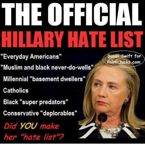 "Memes, Muslim, and Millennials: THE OFFICIAL  ILLARY HATE LIST  ""Everyday Americans""  Susan Swift for  PolitiChicks.com  ""Muslim and black never-do-wells""  Millennial ""basement dwellers""  Catholics  Black ""super predators  Conservative deplorables""  Did you make  her ""hate list'"