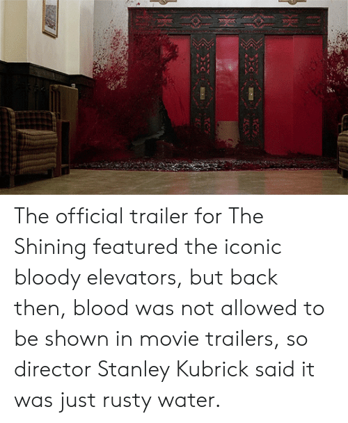 movie trailers: The official trailer for The Shining featured the iconic bloody elevators, but back then, blood was not allowed to be shown in movie trailers, so director Stanley Kubrick said it was just rusty water.