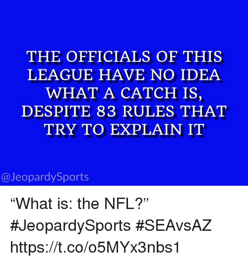 "Nfl, Sports, and League: THE OFFICIALS OF THIS  LEAGUE HAVE NO IDEA  WHAT A CATCH IS,  DESPITE 83 RULES THAT  TRY TO EXPLAIN IT  @JeopardySports ""What is: the NFL?"" #JeopardySports #SEAvsAZ https://t.co/o5MYx3nbs1"