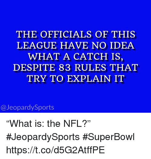 """Nfl, Sports, and Superbowl: THE OFFICIALS OF THIS  LEAGUE HAVE NO IDEA  WHAT A CATCH IS,  DESPITE 83 RULES THAT  TRY TO EXPLAIN IT  @JeopardySports """"What is: the NFL?"""" #JeopardySports #SuperBowl https://t.co/d5G2AtffPE"""