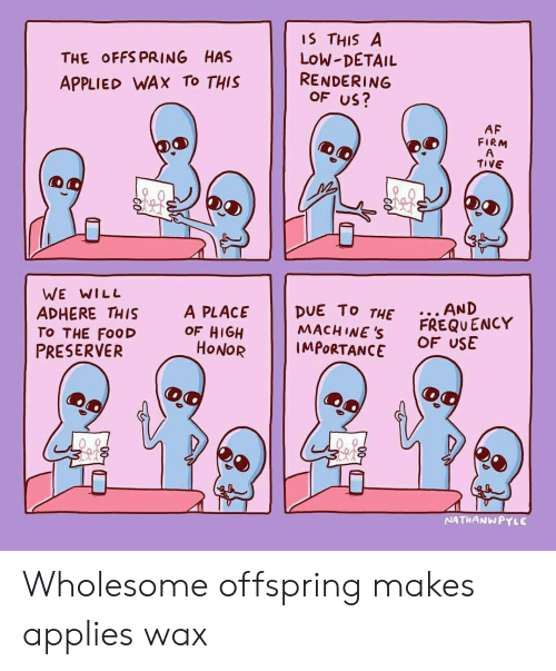 offspring: THE OFFS PRING HAS  APPLIED WAX To THIS  IS THIS A  LoW-DETAIL  RENDERING  OF US?  AF  FIRM  TIVE  WE WILL  ADHERE THIS  TO THE FooD  PRESERVER  A PLACE DUE To T  MACH INE S  THE.. AND  OF HIGH  HONOR  FREQU ENCY  OF USE  IMPORTANCE  NATHANWPYLE Wholesome offspring makes applies wax