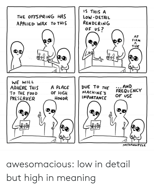 offspring: THE OFFSPRING HAS  APPLIED WAX To THIS  IS THIS A  LOW DETAIL  RENDERING  OF US?  6  AF  FIRM  TIVE  WE wILL  AND  To THE Foo D  PRESERVER  ADHERE THIS A PLACE DUE To THE  OF HIGH  6  2  MACHINEs FREQUENCY  IMPORTANCE  5  3  OF USE  HoNOR  NATHANWPYLE awesomacious:  low in detail but high in meaning