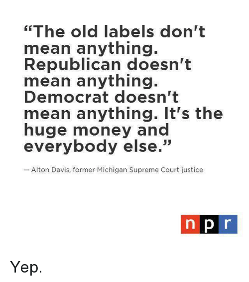 """Memes, Money, and Supreme: """"The old labels don't  mean anything.  Republican doesn't  mean anything.  Democrat doesn't  mean anything. It's the  huge money and  everybody else.""""  Alton Davis, former Michigan Supreme Court justice  n pr Yep."""