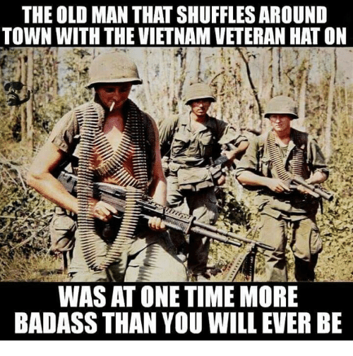 Memes, Old Man, and Time: THE OLD MAN THATSHUFFLES AROUND  TOWN WITH THE VIETNAMVETERAN HAT ON  WAS AT ONE TIME MORE  BADASS THAN YOU WILLEVER BE
