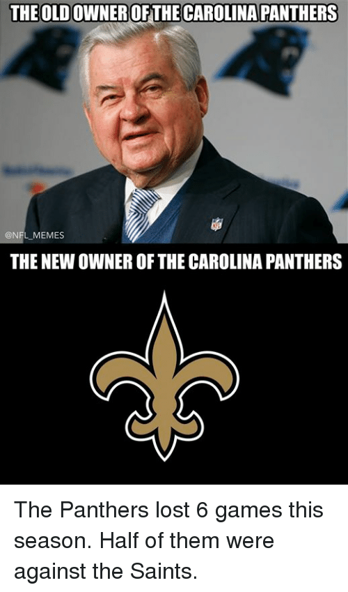 Carolina Panthers, Memes, and Nfl: THE OLD OWNEROFTHE CAROLINA PANTHERS  @NFL MEMES  THE NEW OWNER OF THE CAROLINA PANTHERS The Panthers lost 6 games this season. Half of them were against the Saints.