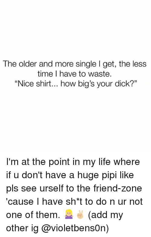 "Life, Dick, and Time: The older and more single I get, the less  time I have to waste.  ""Nice shirt... how big's your dick?"" I'm at the point in my life where if u don't have a huge pipi like pls see urself to the friend-zone 'cause I have sh*t to do n ur not one of them. 🤷🏼‍♀️✌🏼 (add my other ig @violetbens0n)"
