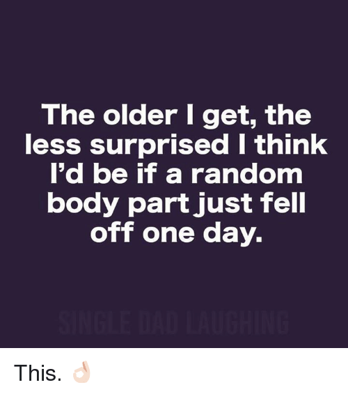 Memes, 🤖, and Random: The older I get, the  less surprised I think  l'd be if a random  body part just fell  off one day. This. 👌🏻
