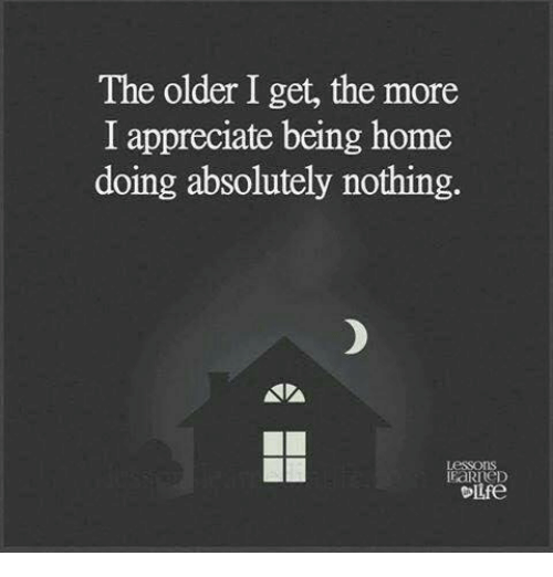 Memes, 🤖, and The Older I Get: The older I get, the more  I appreciate being home  doing absolutely nothing.  Olife