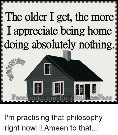 Memes, Appreciate, and Home: The older I get, the more;  I appreciate being home  doing absolutely nothing.; I'm practising that philosophy right now!!!  Ameen to that...