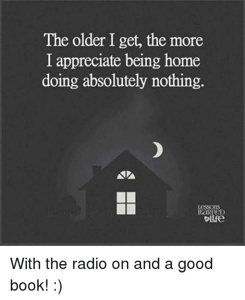 🤖: The older I get, the more  I appreciate being home  doing absolutely nothing.  I aRreDo  Olife With the radio on and a good book!  :)