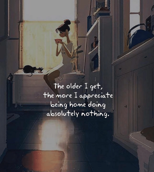 The Older I Get: the older I get,  the more I appreciate  being home doing  absolutely nothing