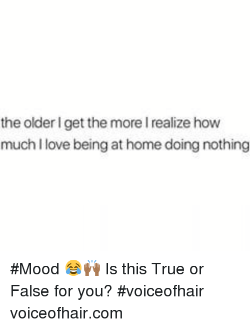 true or false: the older I get the more I realize how  much I love being at home doing nothing #Mood 😂🙌🏾 Is this True or False for you? #voiceofhair voiceofhair.com