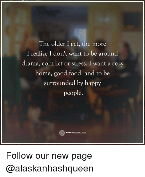 Memes, 🤖, and Drama: The older I get, the more  I realize I don't want to be around  drama, conflict or stress. I want a cozy  home, good food, and to be  surrounded by happy  people.  HIGHER  PERSPECTIVE Follow our new page @alaskanhashqueen