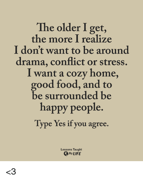 Food, Life, and Memes: The older I get,  the more I realize  I don't want to be around  drama, conflict or stress.  I want a cozy home  good food, and to  be surrounded be  happy people.  Type Yes if you agree.  Lessons Taught  、By LIFE <3