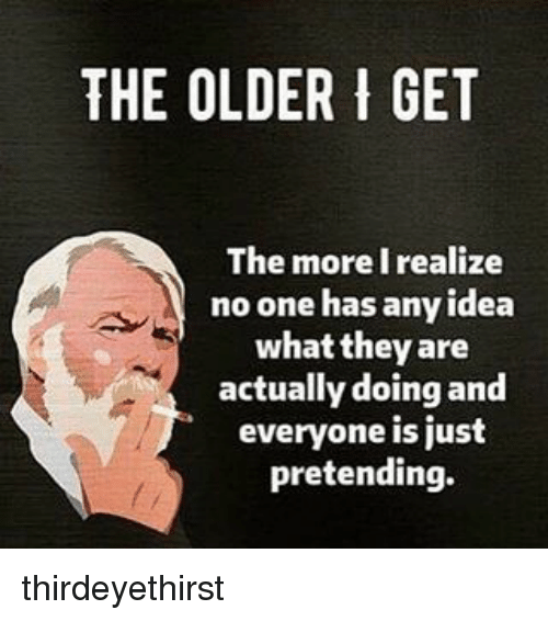 Memes, 🤖, and Idea: THE OLDER I GET  The more I realize  no one has any idea  what they are  actually doing and  everyone is just  pretending. thirdeyethirst