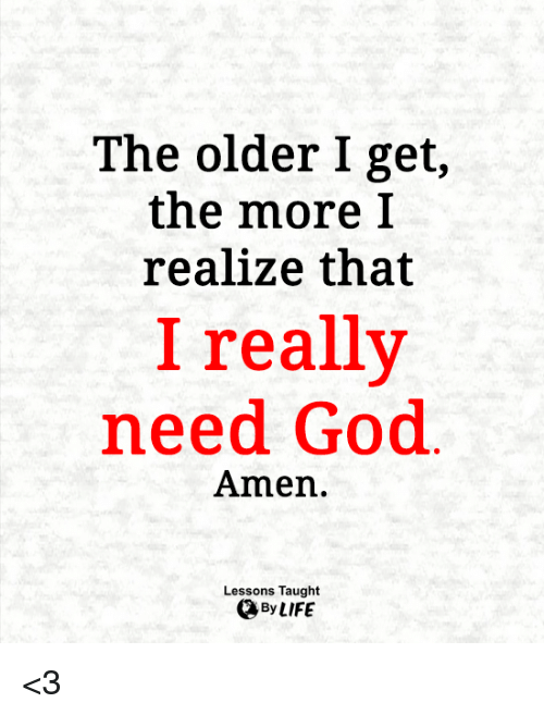 God, Life, and Memes: The older I get,  the more I  realize that  I really  need God  Amen.  Lessons Taught  By LIFE <3