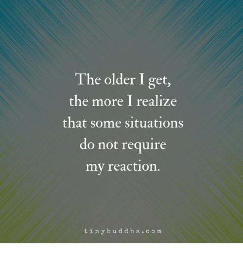 Memes, 🤖, and Com: The older I get,  the more I realize  that some situations  do not require  my reaction  tinybuddha.com