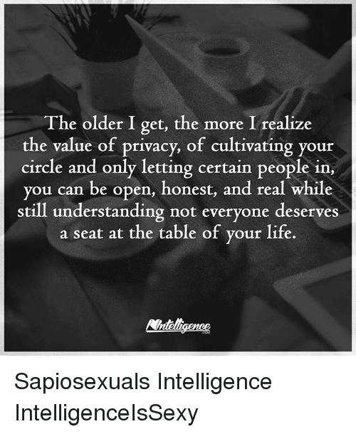 Memes, 🤖, and Open: The older I get, the more I realize  the value of privacy, of cultivating your  circle and only letting certain people in  you can be open, honest, and real while  still understanding not everyone deserves  a seat at the table of your life. Sapiosexuals Intelligence IntelligenceIsSexy
