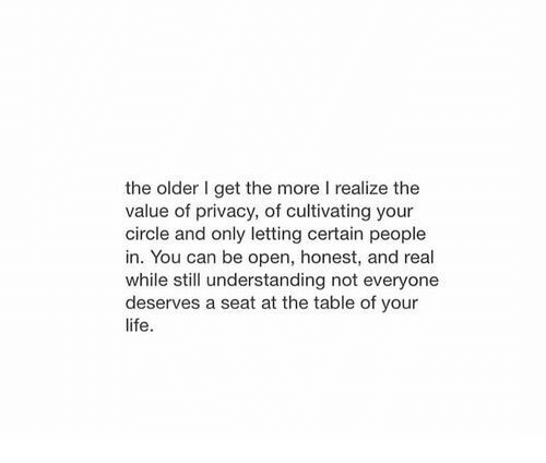 The Older I Get: the older I get the more I realize the  value of privacy, of cultivating your  circle and only letting certain people  in. You can be open, honest, and real  while still understanding not everyone  deserves a seat at the table of your  life.
