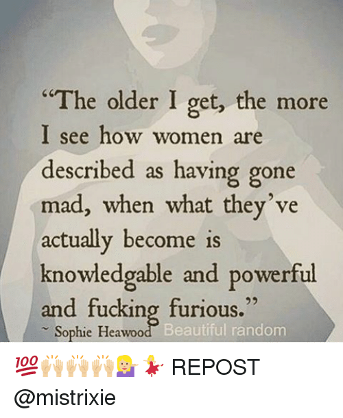 "Memes, 🤖, and Furious: ""The older I get, the more  I see how women  are  described as having gone  mad, when what they've  actually become is  knowdedgable and powerful  and fucking furious.""  Sophie Heawoo  Beautiful random 💯🙌🏼🙌🏼🙌🏼💁🏼💃🏼 REPOST @mistrixie"