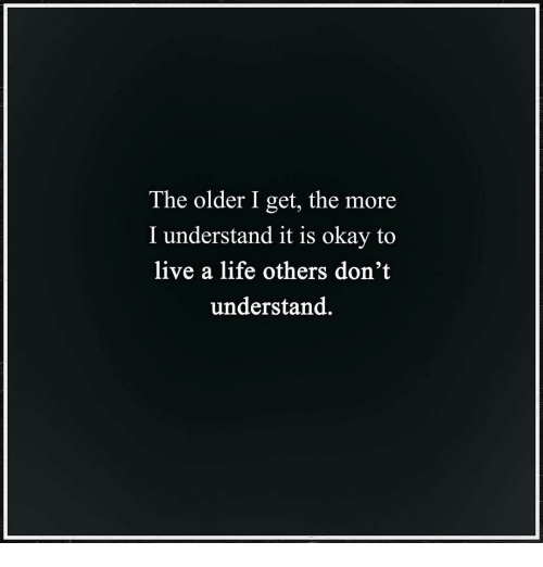Life, Memes, and Live: The older I get, the more  I understand it is okay to  live a life others don't  understand.