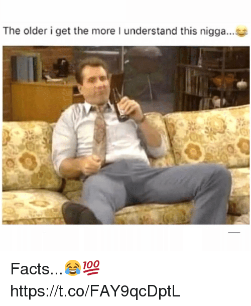 The Older I Get: The older i get the more I understand this nigga... Facts...😂💯 https://t.co/FAY9qcDptL