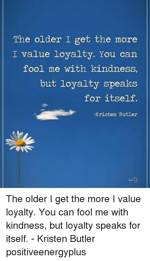 Memes, 🤖, and Butler: The older I get the more  I value loyalty. You can  fool me with kindness  but loyalty speaks  for itself.  Kristen Butler The older I get the more I value loyalty. You can fool me with kindness, but loyalty speaks for itself. - Kristen Butler positiveenergyplus