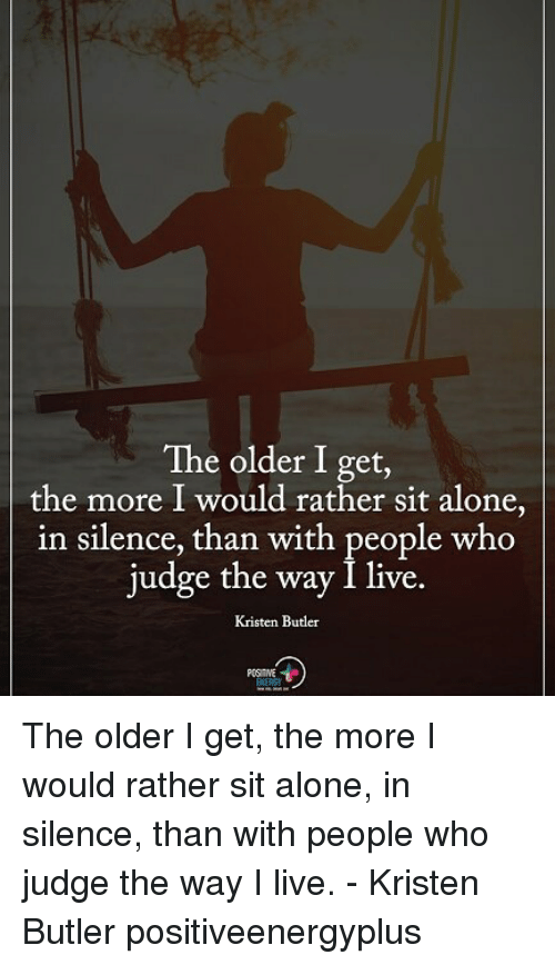 Being Alone, Memes, and Live: The older I get,  the more I would rather sit alone,  in silence, than with people who  judge the way I live.  Kristen Butler The older I get, the more I would rather sit alone, in silence, than with people who judge the way I live. - Kristen Butler positiveenergyplus