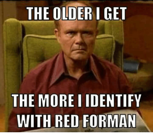 Memes, 🤖, and Red: THE OLDER I GET  THE MORE IDENTIFY  WITH RED FORMAN