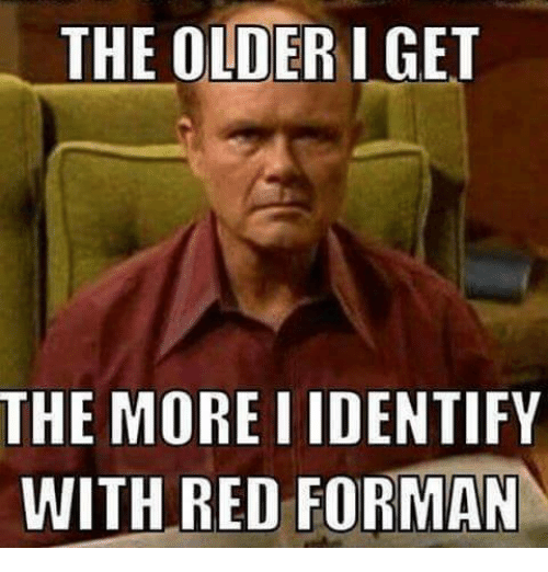 Funny Memes For Old : The older i get more iidentify with red forman reds