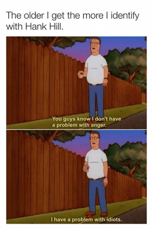 Hank: The older I get the more l identify  with Hank Hill  You guys know I don't have  a problem with anger.  I have a problem with idiots