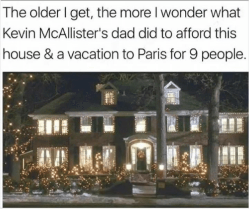 Dad, Dank, and House: The older I get, the more l wonder what  Kevin McAllister's dad did to afford this  house & a vacation to Paris for 9 people.