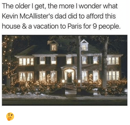 The Older I Get: The older I get, the more l wonder what  Kevin McAllister's dad did to afford this  house & a vacation to Paris for 9 people 🤔
