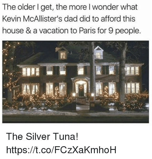 tuna: The older I get, the more l wonder what  Kevin McAllister's dad did to afford this  house & a vacation to Paris for 9 people. The Silver Tuna! https://t.co/FCzXaKmhoH