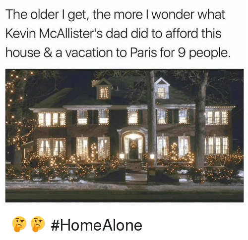 memes: The older I get, the more l wonder what  Kevin McAllister's dad did to afford this  house &avacation to Paris for 9 people. 🤔🤔 #HomeAlone