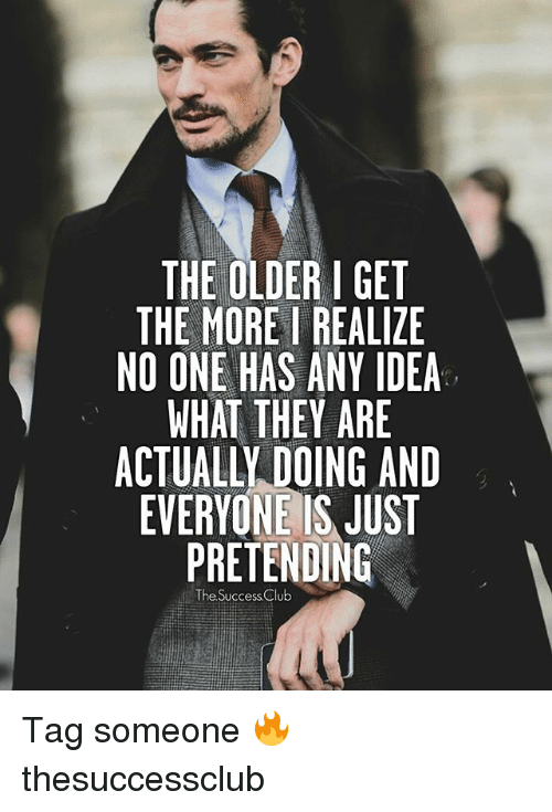 Club, Memes, and Tag Someone: THE OLDER I GET  THE MORE REALIZE  NO ONE HAS ANY IDEA  WHAT THEY ARE  ACTUALLY DOING AND  EVERYONE IS JUST  PRETENDING  The Success Club Tag someone 🔥 thesuccessclub
