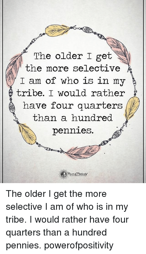 Memes, 🤖, and Tribes: The older I get  the more selective  I am of who is in my  tribe. I would rather  have four quarters  than a hundred  pennies. The older I get the more selective I am of who is in my tribe. I would rather have four quarters than a hundred pennies. powerofpositivity