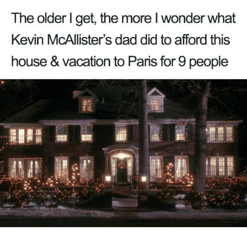 Dad, Memes, and House: The older l get, the more l wonder what  Kevin McAllister's dad did to afford this  house & vacation to Paris for 9 people