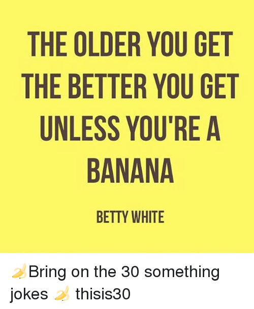 Betty White, Banana, and Jokes: THE OLDER YOU GET  THE BETTER YOU GET  UNLESS YOU'RE A  BANANA  BETTY WHITE 🍌Bring on the 30 something jokes 🍌 thisis30
