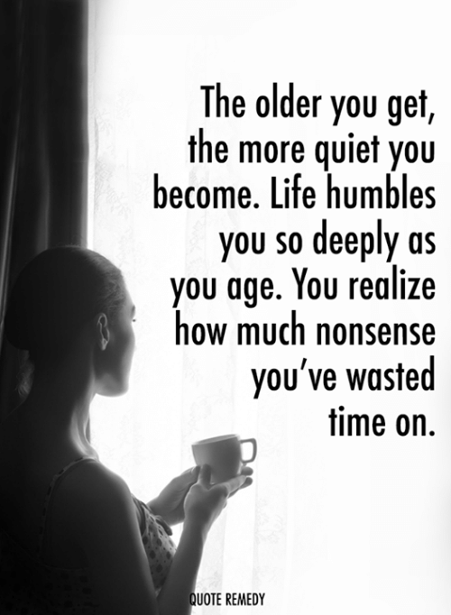 Quiet You: The older you get,  the more quiet you  become. Life humbles  you so deeply as  you age. You realize  how much nonsense  you've wasted  time on.  UOTE REMEDY