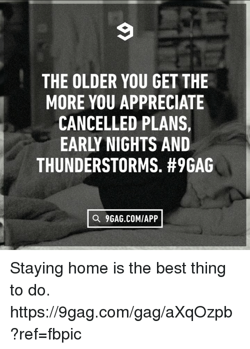 9gag, Dank, and Appreciate: THE OLDER YOU GET THE  MORE YOU APPRECIATE  CANCELLED PLANS,  EARL NIGHTS AND  THUNDERSTORMS. #9GAG  a 9GAG.COMIAPP Staying home is the best thing to do. https://9gag.com/gag/aXqOzpb?ref=fbpic