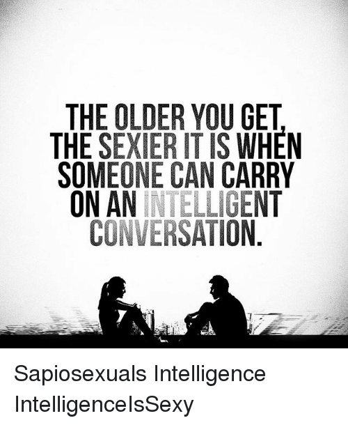 Sexiers: THE OLDER YOU GET  THE SEXIER IT IS WHEN  SOMEONE CAN CARRY  ON AN INTELLIGENT  CONVERSATION Sapiosexuals Intelligence IntelligenceIsSexy
