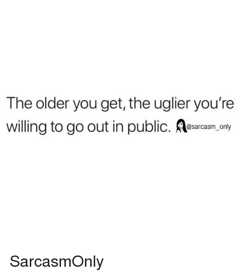 Funny, Memes, and Sarcasm: The older you get, the uglier you're  willing to go out in public. sarcasm. only SarcasmOnly