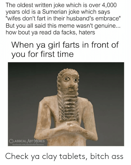 "husbands: The oldest written joke which is over 4,000  years old is a Sumerian joke which says  ""wifes don't fart in their husband's embrace""  But you all said this meme wasn't genuine...  how bout ya read da facks, haters  When ya girl farts in front of  you for first time  CLASSICAL ART MEMES  facebook.com/classicalartmemes Check ya clay tablets, bitch ass"