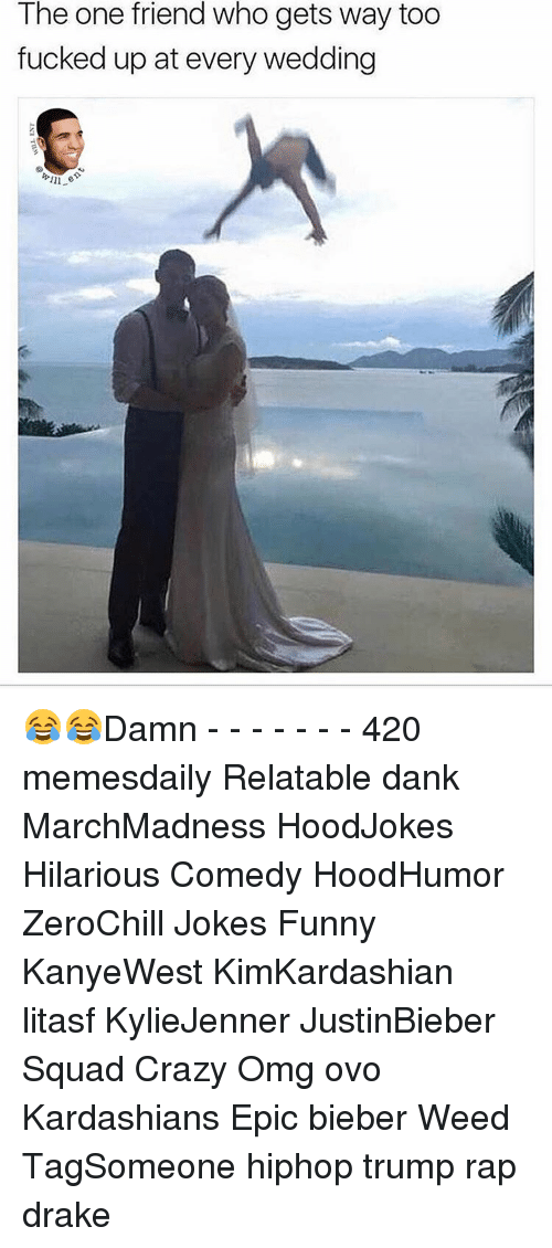 Memes, 🤖, and Weeds: The one friend who gets way too  fucked up at every wedding  ill er 😂😂Damn - - - - - - - 420 memesdaily Relatable dank MarchMadness HoodJokes Hilarious Comedy HoodHumor ZeroChill Jokes Funny KanyeWest KimKardashian litasf KylieJenner JustinBieber Squad Crazy Omg ovo Kardashians Epic bieber Weed TagSomeone hiphop trump rap drake