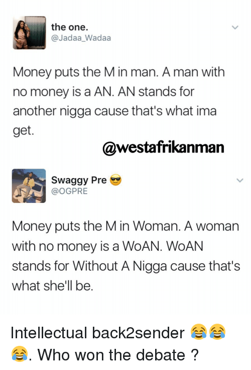 Memes, Swaggy, and 🤖: the one.  @Jadaa Wadaa  Money puts the M in man. A man with  no money is a AN. AN stands for  another nigga cause that's what ima  get  @westafrikanman  swaggy Pre  OGPRE  Money puts the M in Woman. A woman  with no money is a WoA  WoAN  stands for Without ANigga cause that's  what she'll be Intellectual back2sender 😂😂😂. Who won the debate ?